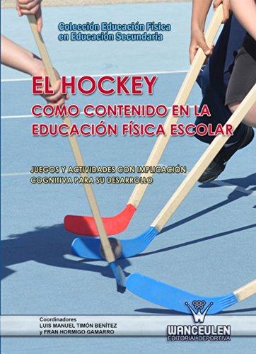 El Hockey como contenido en la Educación Física escolar: Juegos y actividades con implicación cognitiva para su desarrollo (Educación Física en Educación Secundaria) por Luis Manuel Timón Benítez