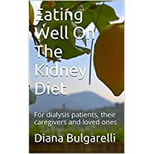 Eating Well On The Kidney Diet: For dialysis patients, their caregivers and loved ones (English Edition)