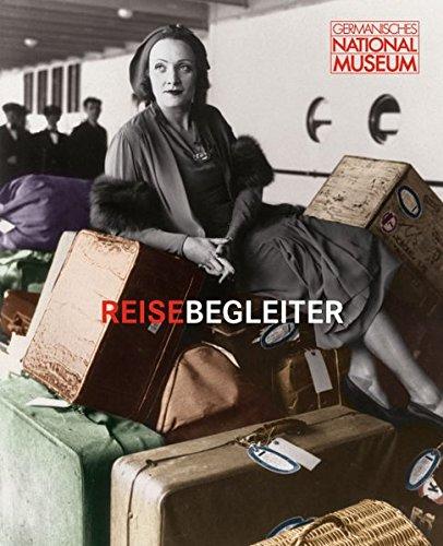Reisebegleiter - mehr als nur Gepäck: Begleitband zur Ausstellung Reisebegleiter. Koffer-Geschichten von 1750 bis heute im Germanischen Nationalmuseum, Nürnberg, 9. Dezember 2010 bis 1. Mai 2011