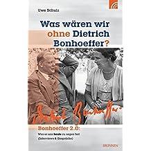 Was wären wir ohne Dietrich Bonhoeffer?: Bonhoeffer 2.0: Was er uns heute zu sagen hat (Interviews & Gespräche)