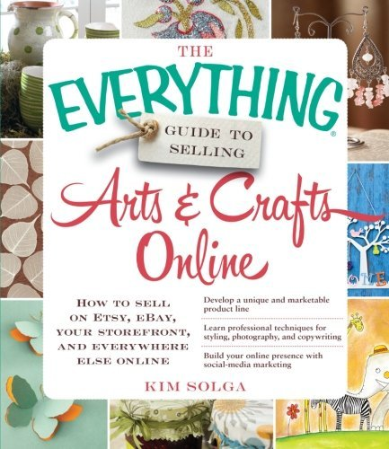 the-everything-guide-to-selling-arts-crafts-online-how-to-sell-on-etsy-ebay-your-storefront-and-ever