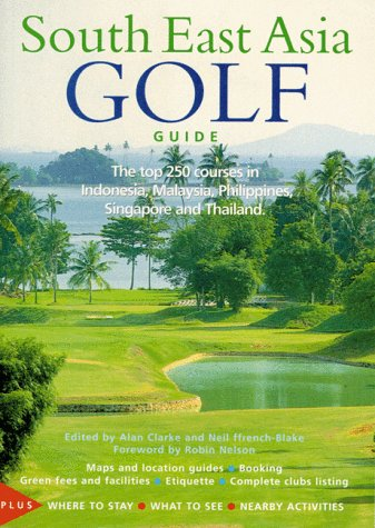 South East Asia Golf Guide: The Top 250 Courses in Indonesia, Malaysia, Philippines, Singapore and Thailand -