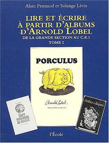 Lire et écrire à partir d'albums d'Arnold Lobel : Tome 2, De la grande section au CE1, Porculus/Isabelle par Alain Prinsaud, Solange Lévis