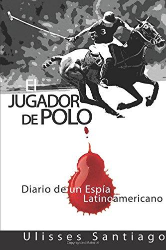 El Jugador de Polo: Diario de un Espia Latinoamericano