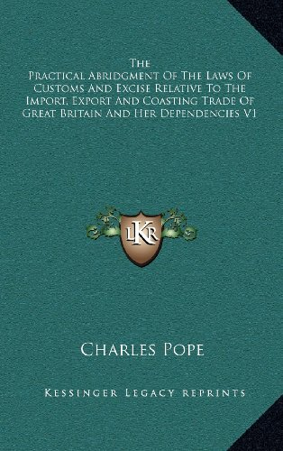 The Practical Abridgment of the Laws of Customs and Excise Relative to the Import, Export and Coasting Trade of Great Britain and Her Dependencies V1