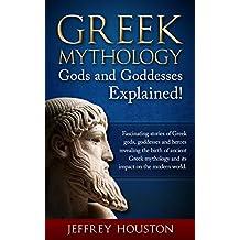 Greek Mythology, Gods & Goddesses Explained!: Fascinating Stories of Greek Gods, Goddesses & Heroes Revealing the Birth of Ancient Greek Mythology& Its Impact on the Modern World. (English Edition)