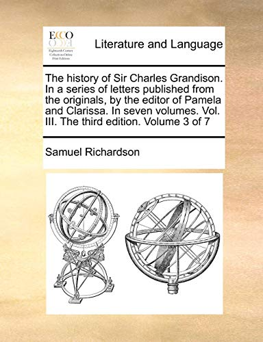 The history of Sir Charles Grandison. In a series of letters published from the originals, by the editor of Pamela and Clarissa. In seven volumes. Vol. III. The third edition. Volume 3 of 7