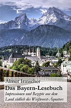Das Bayern-Lesebuch: Impressionen und Rezepte aus dem Land südlich des Weißwurst-Äquators