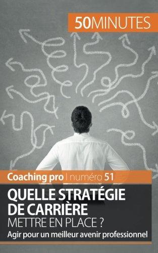 Quelle stratégie de carrière mettre en place ?: Agir Pour Un Meilleur Avenir Professionnel par Maïlys Charlier