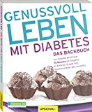 Genussvoll leben mit Diabetes - Das Backbuch: 70 Rezepte mit Angaben zu Kalorien, Eiweiß, Fett, Kohlenhydraten, BEs und KHEs