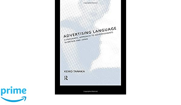 Advertising Language: A Pragmatic Approach to Advertisements in Britain and Japan