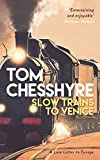 Slow Trains to Venice: A Love Letter to Europe - Tom Chesshyre