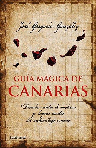 Guía mágica de Canarias: Descubre cientos de misterios y lugares secretos del archipiélago canario (Guías mágicas) por José Gregorio González