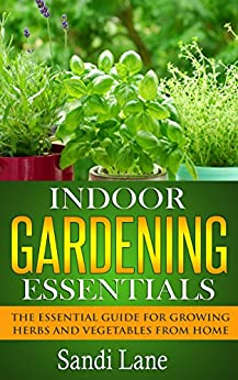 Indoor Gardening Essentials: The Essential Guide for Growing Herbs and Vegetables from Home (English Edition) par [Lane, Sandi]