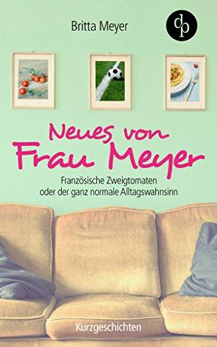Neues von Frau Meyer: Französische Zweigtomaten oder der ganz normale Alltagswahnsinn (Kurzgeschichten, Humor)