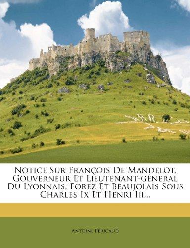 Notice Sur Fran OIS de Mandelot, Gouverneur Et Lieutenant-G N Ral Du Lyonnais, Forez Et Beaujolais Sous Charles IX Et Henri III...