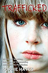 Trafficked: My Story of Surviving, Escaping, and Transcending Abduction into Prostitution by Sophie Hayes (2013-09-03)