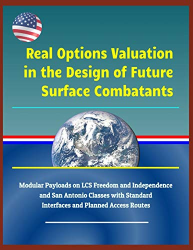 Real Options Valuation in the Design of Future Surface Combatants - Modular Payloads on LCS Freedom and Independence and San Antonio Classes with Standard Interfaces and Planned Access Routes Modulare Marine