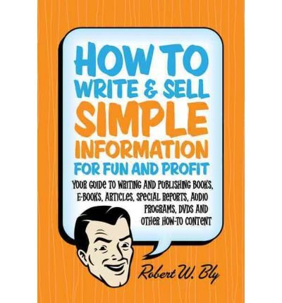 [(How to Write & Sell Simple Information for Fun & Profit: Your Guide to Writing & Publishing Books, e-Books, Articles, Special Reports, Audio Programs, DVDs, & Other How-To Content)] [Author: Robert W Bly] published on (October, 2010)
