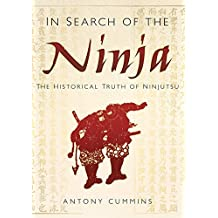 In Search of the Ninja: The Historical Truth of Ninjutsu by Antony Cummins (2013-09-01)