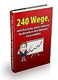 240 Wege, meist kostenlos, massiv mehr aus den Besuchern Ihrer Webseite herauszuholen: Verkaufs-Prinzipien - Verkaufsideen - Blockbuster Cash Secrets - Werbe-Tipps - Beeinflussungs-Taktiken uvm.