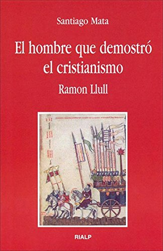 El hombre que demostró el cristianismo : Ramon Llull por Santiago Mata Alonso-Lasheras