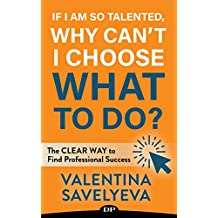 If I Am so Talented, Why Can't I Choose What to Do?: The CLEAR WAY to Find Professional Success (English Edition)