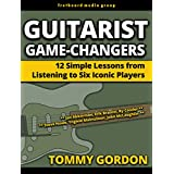 Guitarist Game-Changers: 12 Simple Lessons from Listening to Six Iconic Players (~Akkerman, Braunn, Cooder, Howe, Malmsteen, McLaughlin) (English Edition)