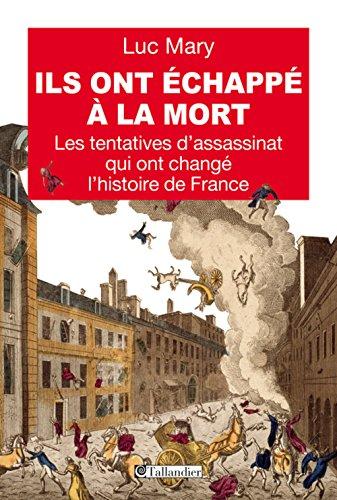 Ils ont échappé à la mort. Les tentatives d'assassinat qui ont changé l'histoire de France par Mary Luc