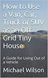 How to Use a Van, Car, Truck or SUV as an Off Grid Tiny House: A Guide for Living Out of a Vehicle