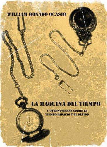 La Máquina del Tiempo y Otros Poemas Sobre el Tiempo-Espacio y el Olvido por William Rosado Ocasio