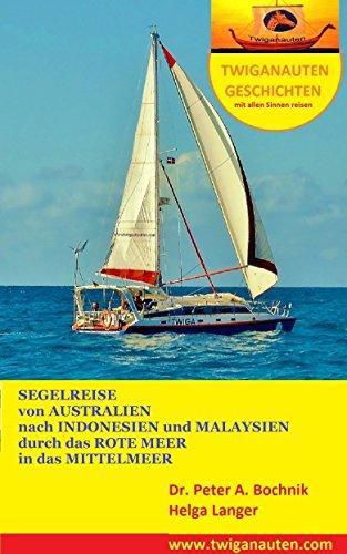 SEGELREISE von Australien durchs Rote Meer ins Mittelmeer: Segelrevier Indonesien, Malaysien, Indischer Ozean, Rotes Meer (Twiganauten Geschichten mit allen Sinnen reisen 9)
