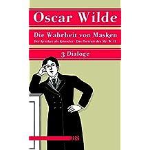 Die Wahrheit von Masken: Der Kritiker als Künstler. Die Wahrheit von Masken. Das Portrait des Mr. W.H. - Drei Dialoge