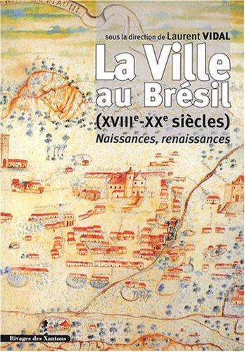 La Ville au Brésil (XVIIIe-XXe siècles) : Naissances, renaissances