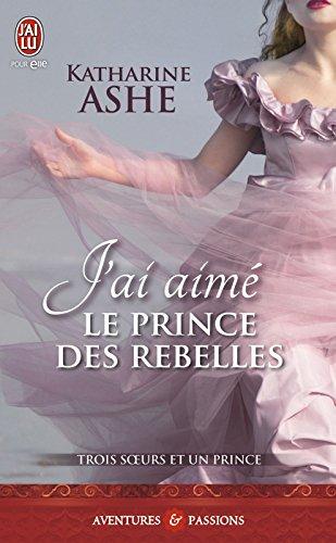 Trois sœurs et un prince (Tome 3) - J'ai aimé le prince des rebelles par Katharine Ashe