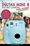 My Fujifilm Instax Mini 8 Instant Camera Fun Guide!: 101 Ideas, Games, Tips and Tricks For Weddings, Parties, Travel, Fun and Adventure! (Fujifilm Instant Print Camera Books)
