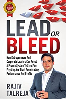 LEAD Or BLEED: How Entrepreneurs And Corporate Leaders Can Adopt A PROVEN SYSTEM To STOP FIRE FIGHTING And START ACCELERATIONG PERFORMANCE And PROFITS by [Talreja, Rajiv]