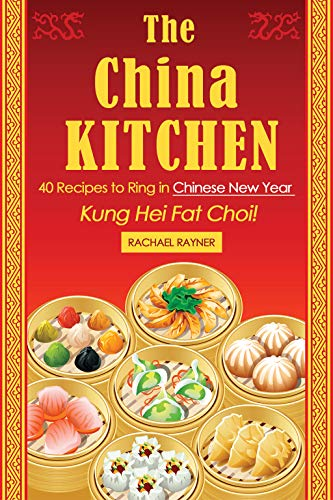The China Kitchen: 40 Recipes to Ring in Chinese New Year - Kung Hei Fat Choi! (English Edition)