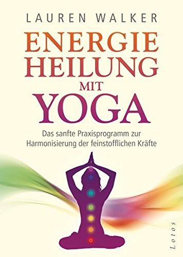 Energieheilung mit Yoga: Das sanfte Praxisprogramm zur Harmonisierung der feinstofflichen Kräfte