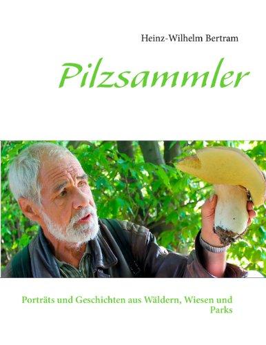 Pilzsammler: Porträts und Geschichten aus Wäldern, Wiesen und Parks