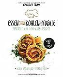 Essen ohne Kohlenhydrate: 55 köstliche Low-Carb-Rezepte - Schnell und einfach - Auch vegan und vegetarisch