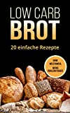 Low Carb Brot: 20 leckere und gesunde Brotrezepte ohne Kohlenhydrate: Low Carb Backbuch - Backen ohne Weizenmehl und (fast) ohne Kohlenhydrate - Gesund Abnehmen