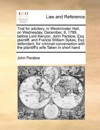 Trial for adultery, in Westminster Hall, on Wednesday, December, 9, 1789, before Lord Kenyon, John Parslow, Esq plaintiff, and Francis William Sykes, ... with the plaintiff's wife Taken in short hand by John Parslow (2010-08-05)