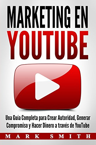 Marketing en YouTube: Una Guía Completa para Crear Autoridad, Generar Compromiso y Hacer Dinero a través de YouTube (Libro en Español/Youtube Marketing Book Spanish Version)