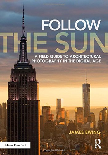 Follow the Sun: A Field Guide to Architectural Photography in the Digital Age por James Ewing