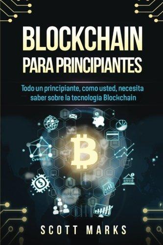 Blockchain Para Principiantes: Todo un principiante, como usted, necesita saber sobre la tecnología Blockchain (Blockchain for Beginners en español/Spanish edition)