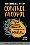 This Naked Mind: Control Alcohol: Find Freedom, Rediscover Happiness & Change Your Life: Volume 1