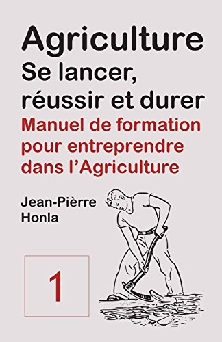 Agriculture - se Lancer, Réussir et Durer - Vol 1: Manuel de formation pour entreprendre dans l'Agriculture par Jean-Pièrre Honla