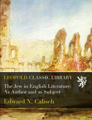The Jew in English Literature: As Author and as Subject por Edward N. Calisch