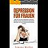 Depression für Frauen: Wie Sie sich durch Selbstliebe, Positives Denken und die Gewohnheiten glücklicher Menschen von ihren Depressionen befreien können